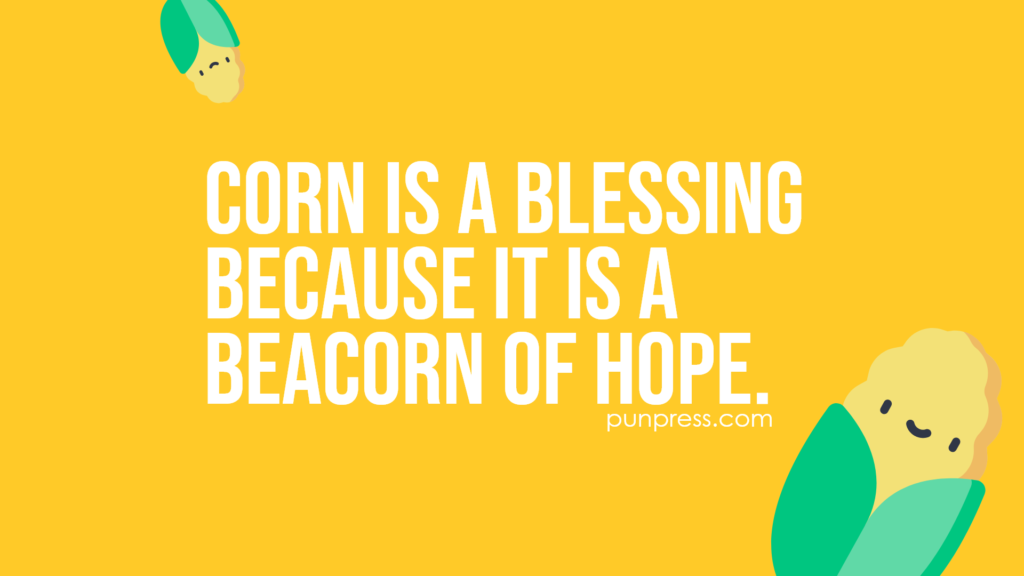 corn is a blessing because it is a beacorn of hope - corn puns