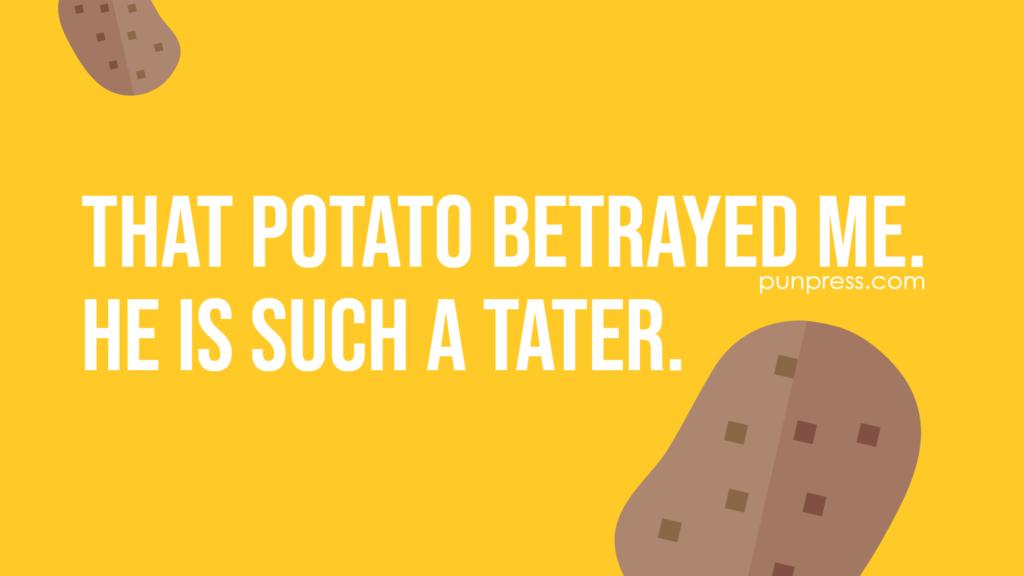 that potato betrayed me. he is such a tater - potato puns