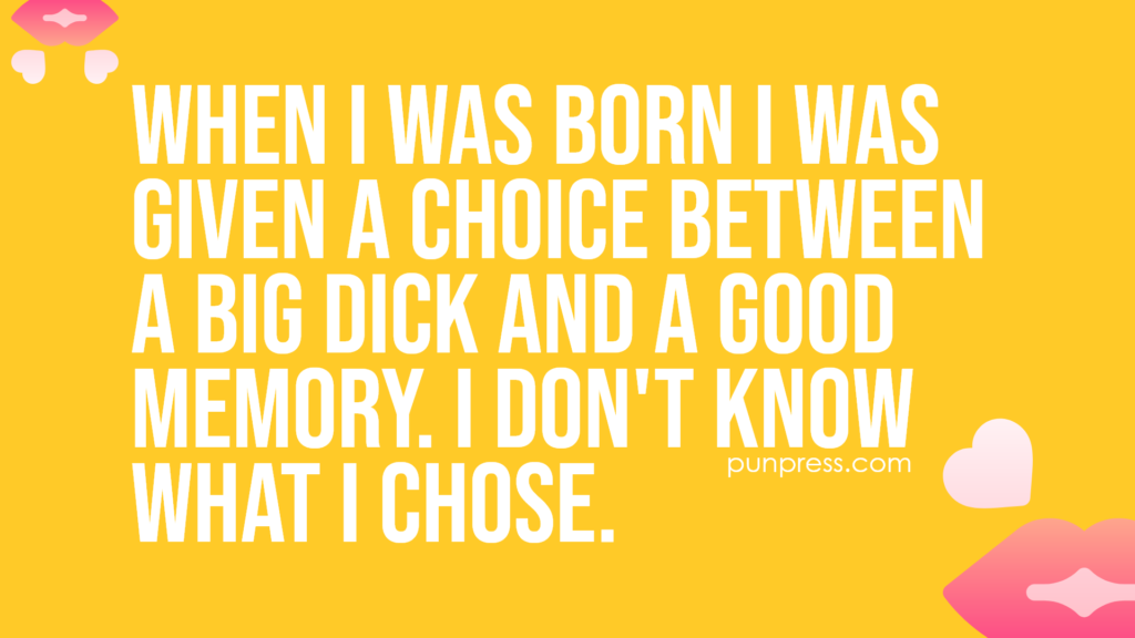 when I was born I was given a choice between a big dick and a good memory. i don't know what I chose - sex puns
