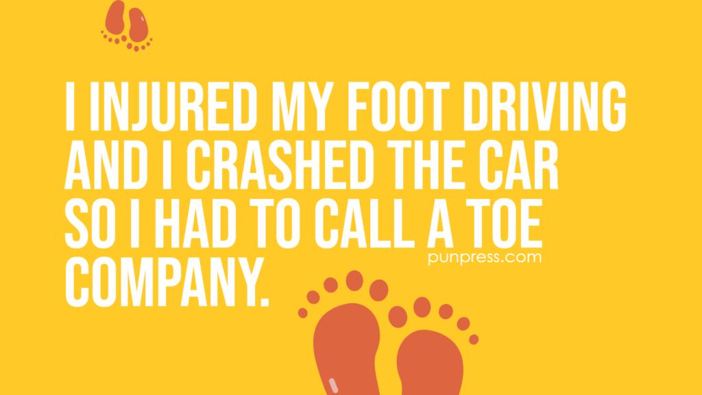 i injured my foot driving and I crashed the car so I had to call a toe company - foot puns
