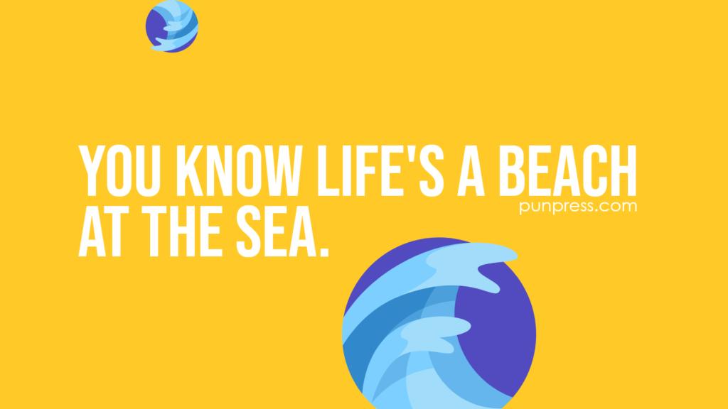 you know life's a beach at the sea - sea puns